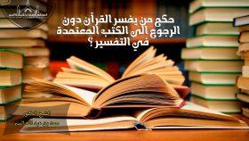 حكم من يفسر القرآن دون الرجوع الى الكتب المعتمدة في التفسير ؟-فتاوى واحكام