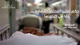حكم تلقين المحتضر الشهادة وما هي كيفيتها – فتاوى واحكام