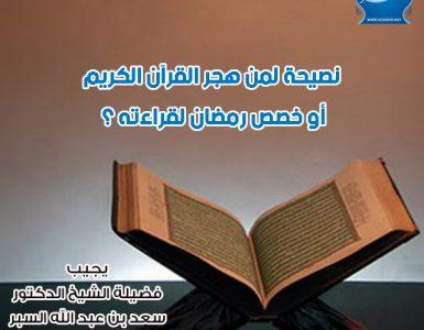 نصيحة لمن هجر القرآن الكريم أو خصص رمضان لقراءته ؟